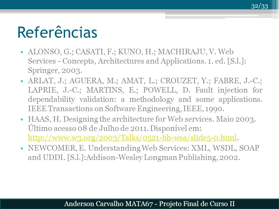 Referências ALONSO, G.; CASATI, F.; KUNO, H.; MACHIRAJU, V. Web Services - Concepts, Architectures and Applications. 1. ed. [S.l.]: Springer, 2003.